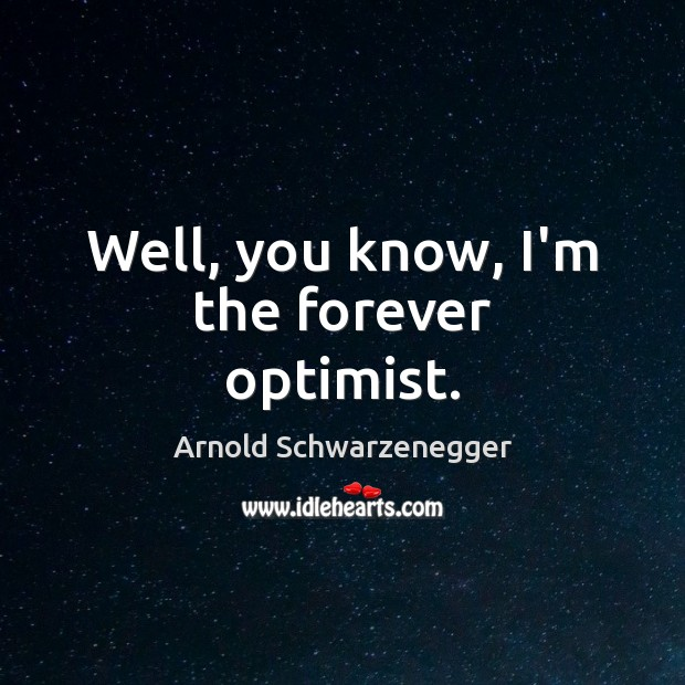 Well, you know, I'm the forever optimist. Arnold Schwarzenegger Picture Quote