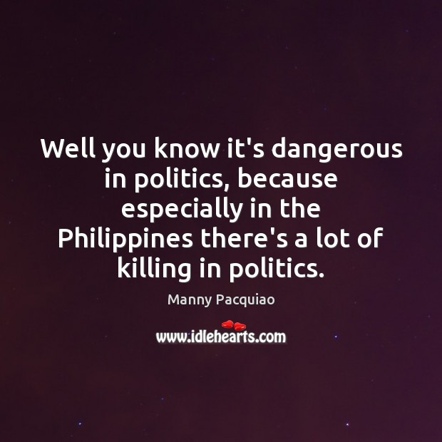 Well you know it's dangerous in politics, because especially in the Philippines Manny Pacquiao Picture Quote