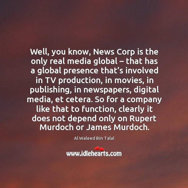 Well, you know, news corp is the only real media global – that has a global presence that's Al Waleed Bin Talal Picture Quote