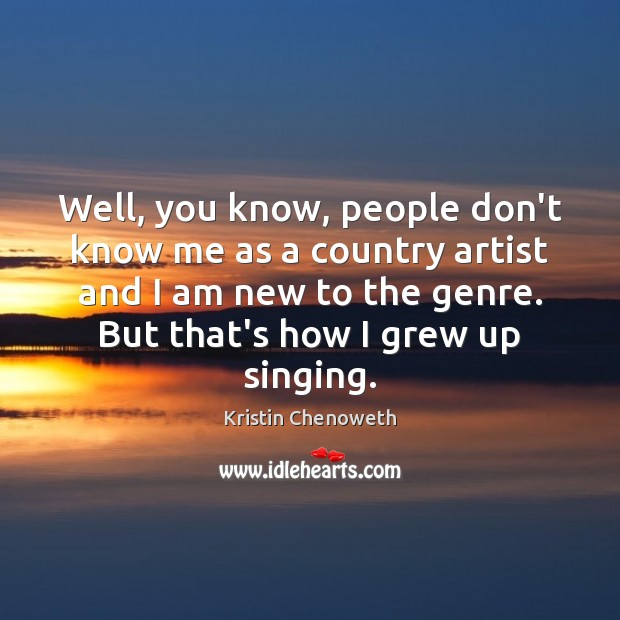 Well, you know, people don't know me as a country artist and Kristin Chenoweth Picture Quote