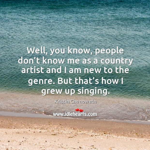 Well, you know, people don't know me as a country artist and I am new to the genre. But that's how I grew up singing. Kristin Chenoweth Picture Quote