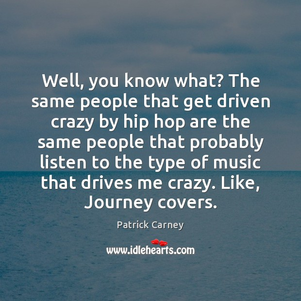 Image, Well, you know what? The same people that get driven crazy by