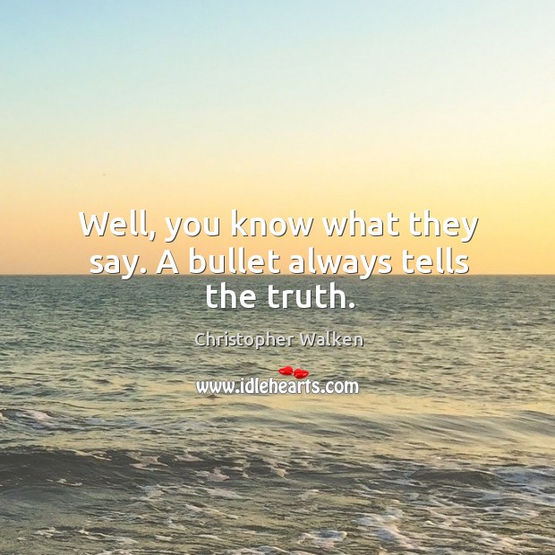 Well, you know what they say. A bullet always tells the truth. Image