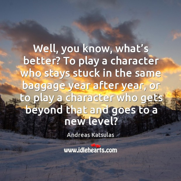 Image, Well, you know, what's better? to play a character who stays stuck in the same baggage year after year