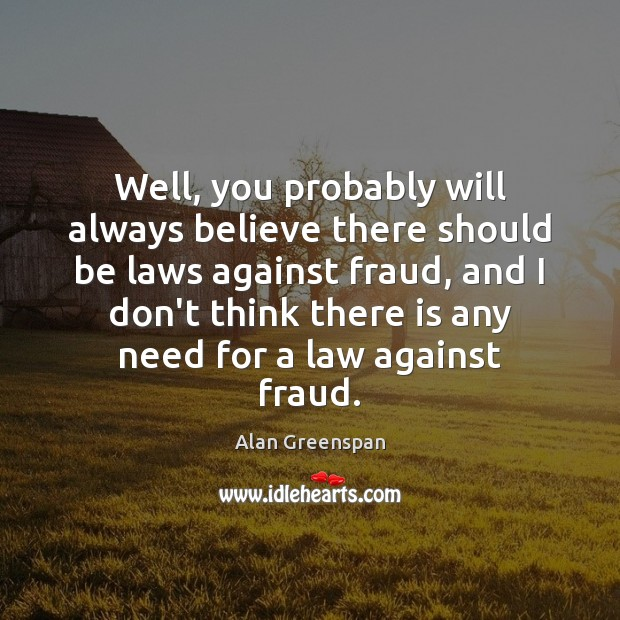 Well, you probably will always believe there should be laws against fraud, Alan Greenspan Picture Quote