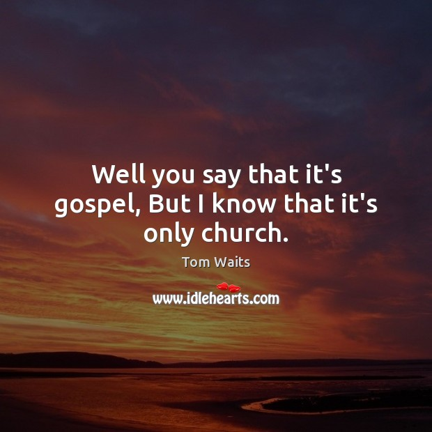 Well you say that it's gospel, But I know that it's only church. Image