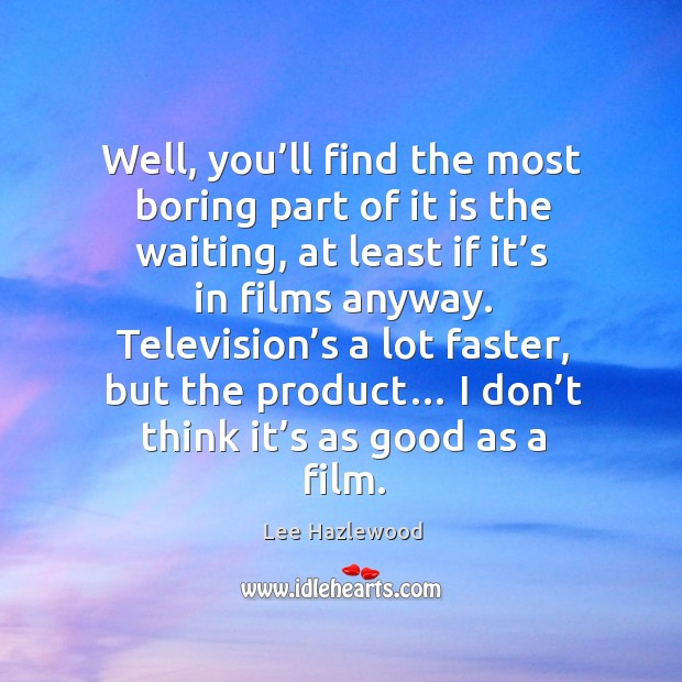Well, you'll find the most boring part of it is the waiting, at least if it's in films anyway. Lee Hazlewood Picture Quote