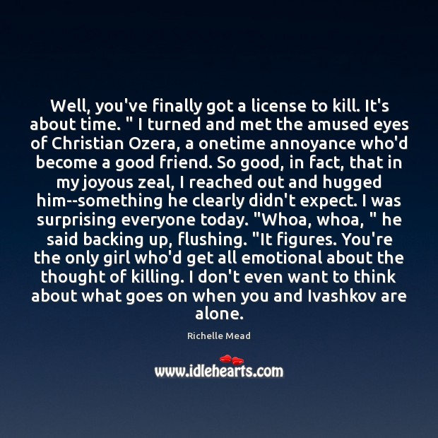 "Image, Well, you've finally got a license to kill. It's about time. "" I"