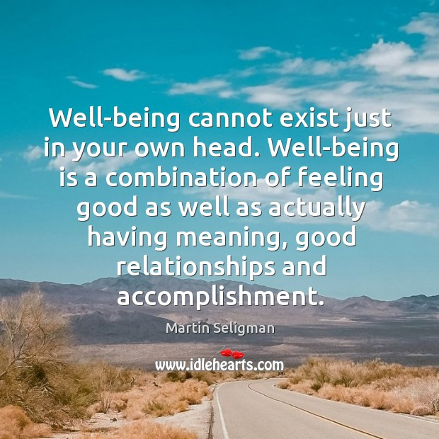 Well-being cannot exist just in your own head. Well-being is a combination Martin Seligman Picture Quote