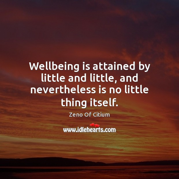 Wellbeing is attained by little and little, and nevertheless is no little thing itself. Image