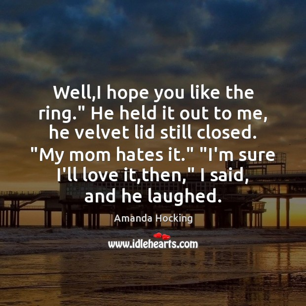"""Well,I hope you like the ring."""" He held it out to Amanda Hocking Picture Quote"""