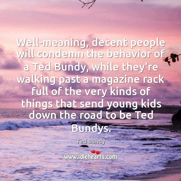 Well-meaning, decent people will condemn the behavior of a Ted Bundy, while Image