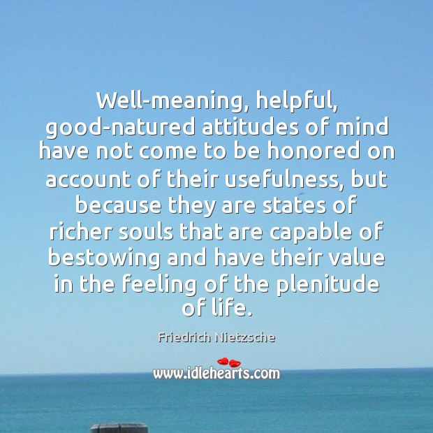 Well-meaning, helpful, good-natured attitudes of mind have not come to be honored Friedrich Nietzsche Picture Quote