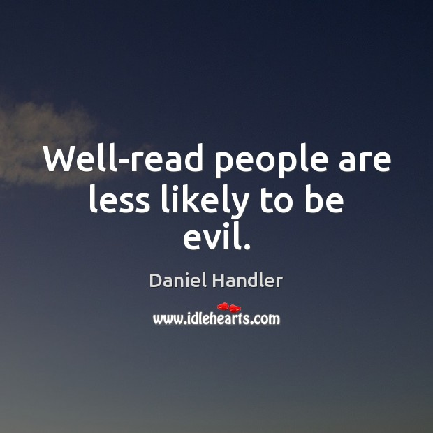Well-read people are less likely to be evil. Daniel Handler Picture Quote