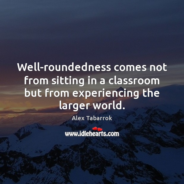 Well-roundedness comes not from sitting in a classroom but from experiencing the Image