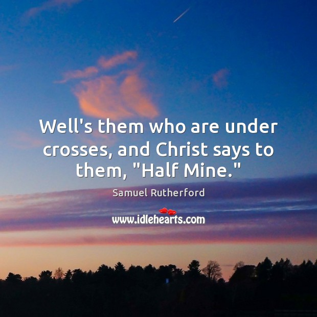"""Well's them who are under crosses, and Christ says to them, """"Half Mine."""" Samuel Rutherford Picture Quote"""