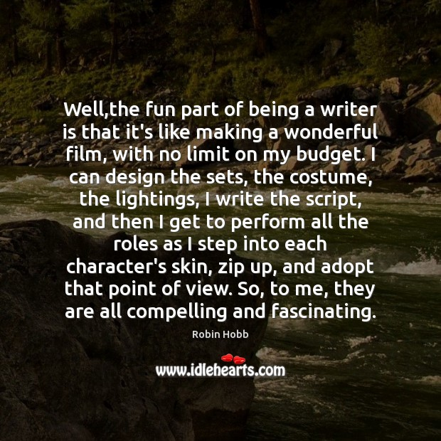 Well,the fun part of being a writer is that it's like Robin Hobb Picture Quote