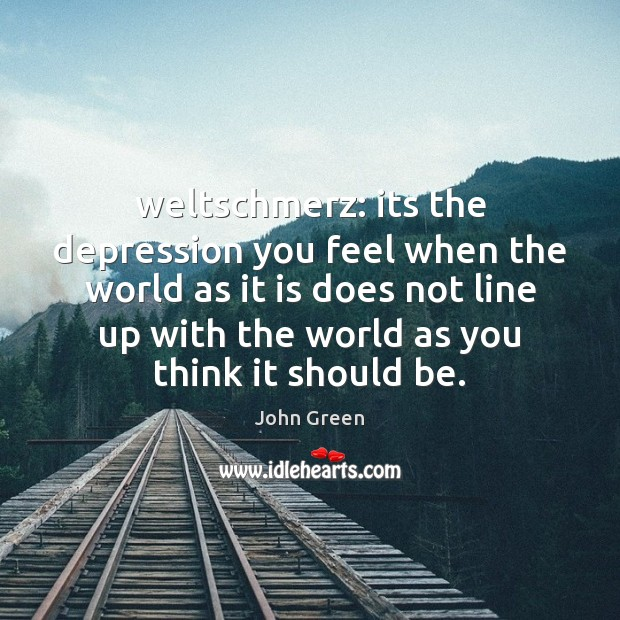 Image, Weltschmerz: its the depression you feel when the world as it is