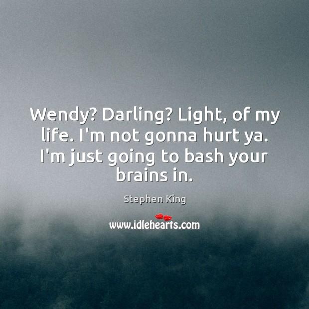 Image, Wendy? Darling? Light, of my life. I'm not gonna hurt ya. I'm