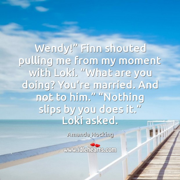 """Wendy!"""" Finn shouted pulling me from my moment with Loki. """"What are Amanda Hocking Picture Quote"""