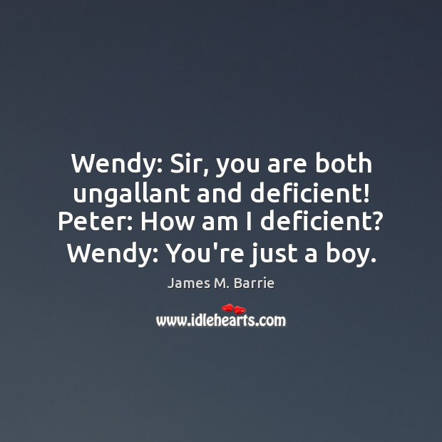Wendy: Sir, you are both ungallant and deficient! Peter: How am I James M. Barrie Picture Quote