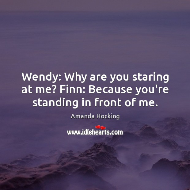 Wendy: Why are you staring at me? Finn: Because you're standing in front of me. Amanda Hocking Picture Quote