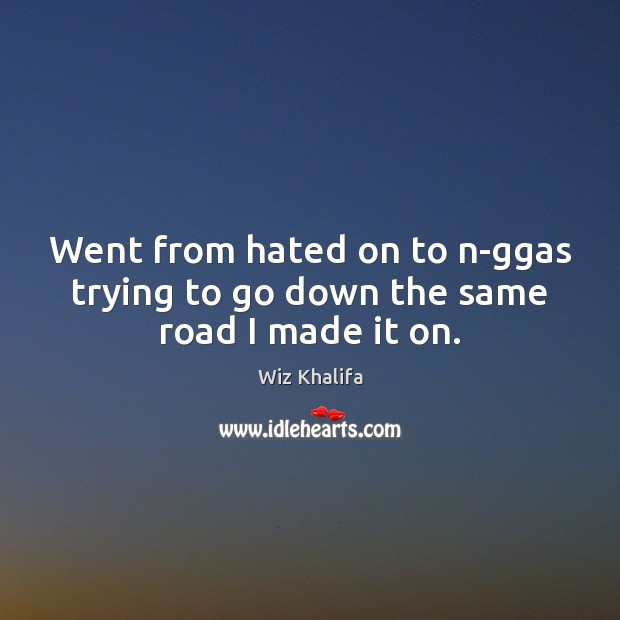 Went from hated on to n-ggas trying to go down the same road I made it on. Wiz Khalifa Picture Quote