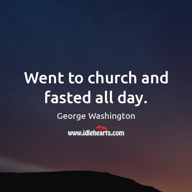 Went to church and fasted all day. George Washington Picture Quote