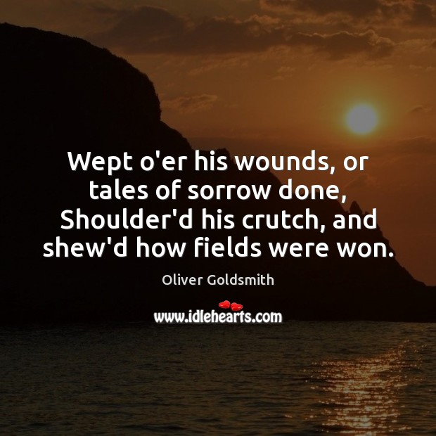Image, Wept o'er his wounds, or tales of sorrow done, Shoulder'd his crutch,