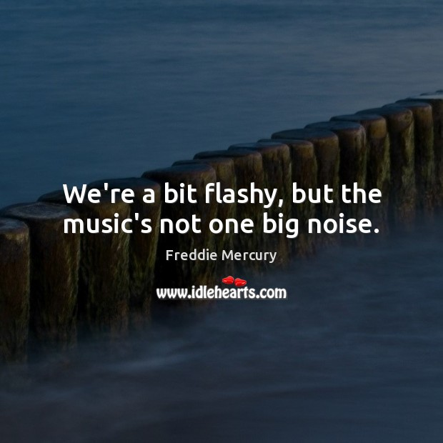 We're a bit flashy, but the music's not one big noise. Freddie Mercury Picture Quote