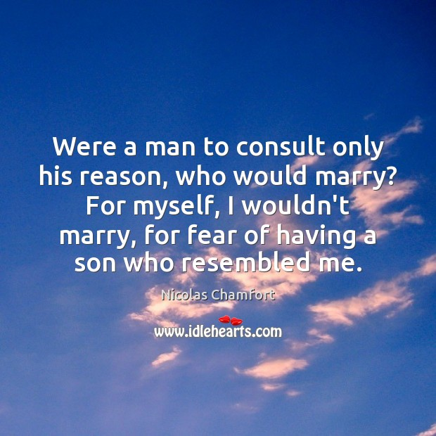 Were a man to consult only his reason, who would marry? For Nicolas Chamfort Picture Quote
