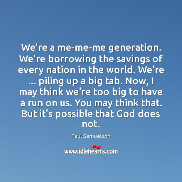 We're a me-me-me generation. We're borrowing the savings of every nation in Image
