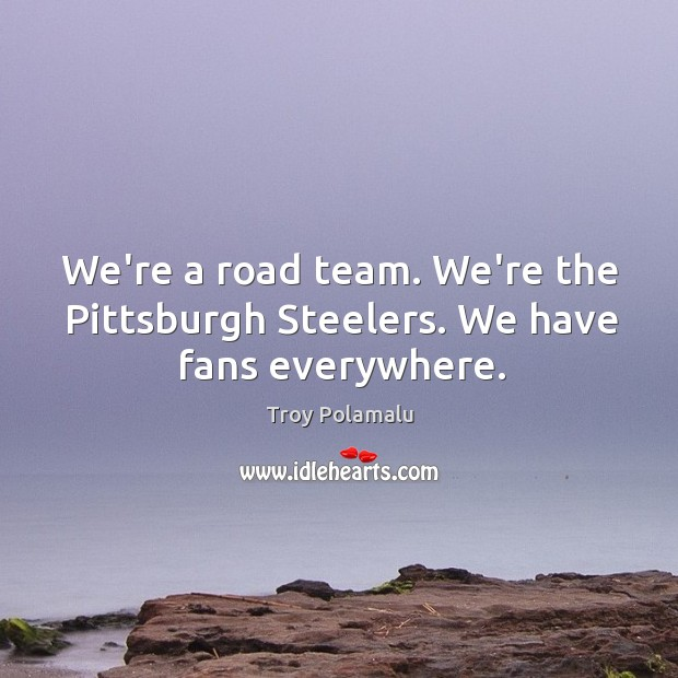 We're a road team. We're the Pittsburgh Steelers. We have fans everywhere. Troy Polamalu Picture Quote
