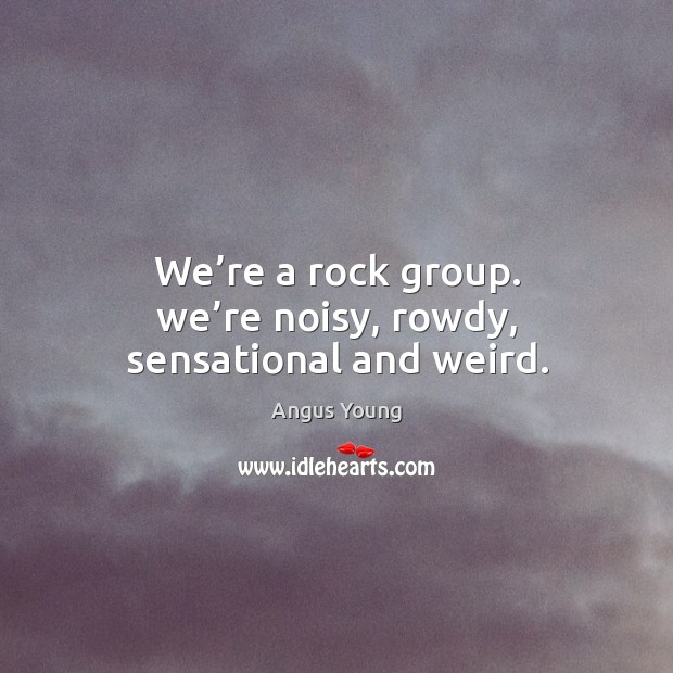 We're a rock group. We're noisy, rowdy, sensational and weird. Angus Young Picture Quote