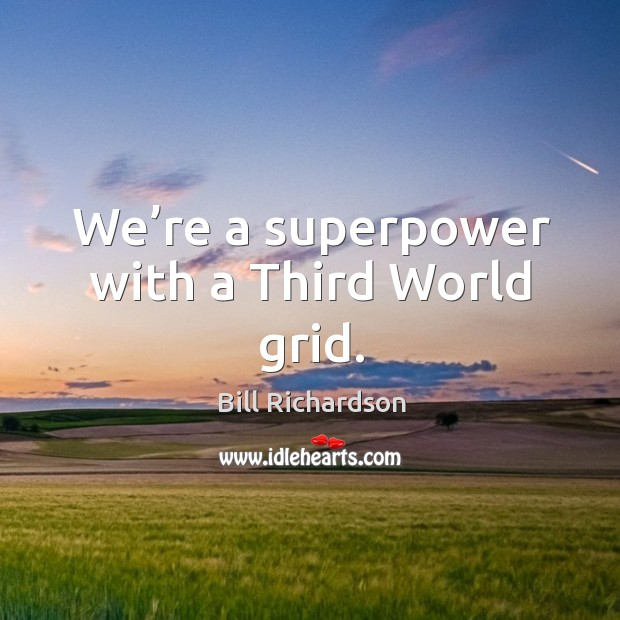 We're a superpower with a third world grid. Bill Richardson Picture Quote