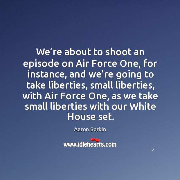 Image, We're about to shoot an episode on air force one, for instance, and we're going to take liberties