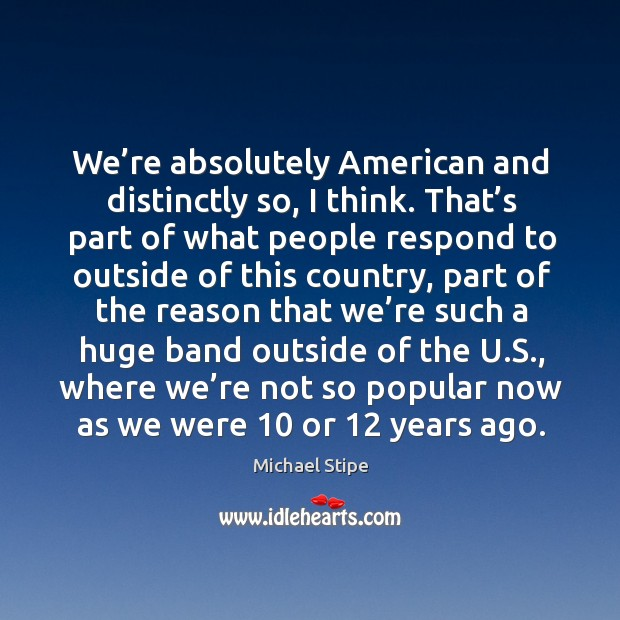 We're absolutely american and distinctly so, I think. Michael Stipe Picture Quote
