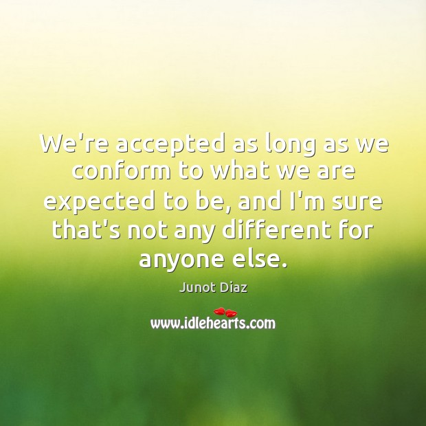 We're accepted as long as we conform to what we are expected Junot Diaz Picture Quote