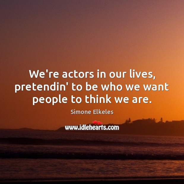 Image, We're actors in our lives, pretendin' to be who we want people to think we are.