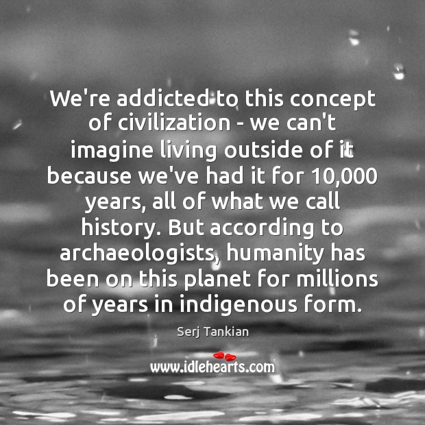 Image, We're addicted to this concept of civilization – we can't imagine living
