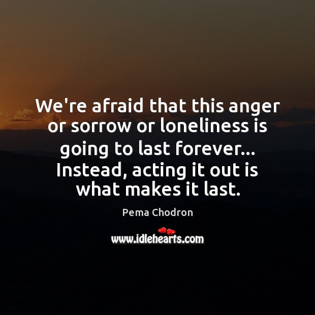 Image, We're afraid that this anger or sorrow or loneliness is going to