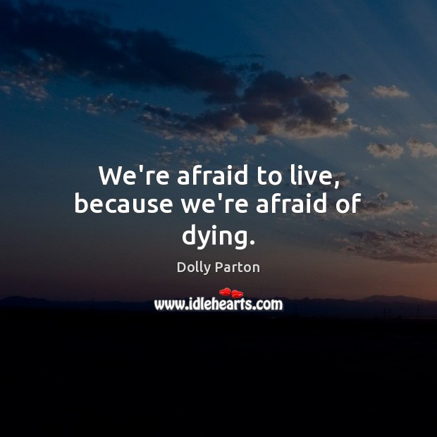 We're afraid to live, because we're afraid of dying. Dolly Parton Picture Quote