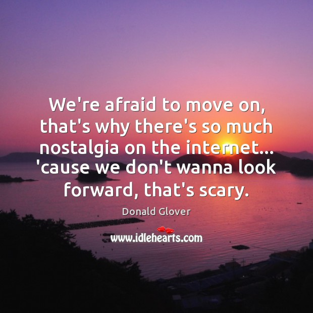 We're afraid to move on, that's why there's so much nostalgia on Move On Quotes Image