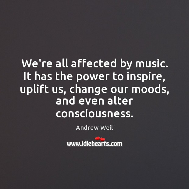 We're all affected by music. It has the power to inspire, uplift Andrew Weil Picture Quote