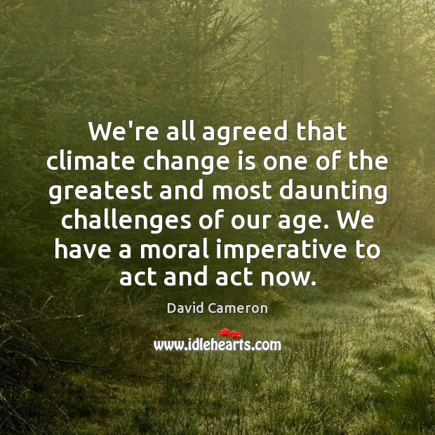 We're all agreed that climate change is one of the greatest and David Cameron Picture Quote
