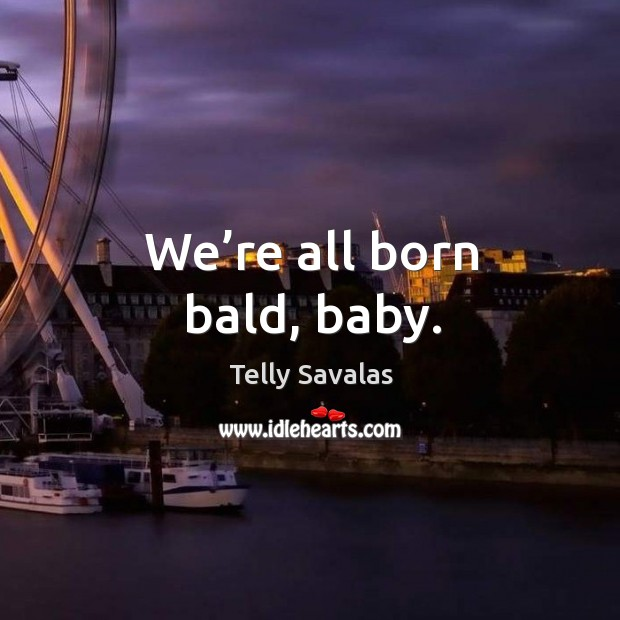 We're all born bald, baby. Image