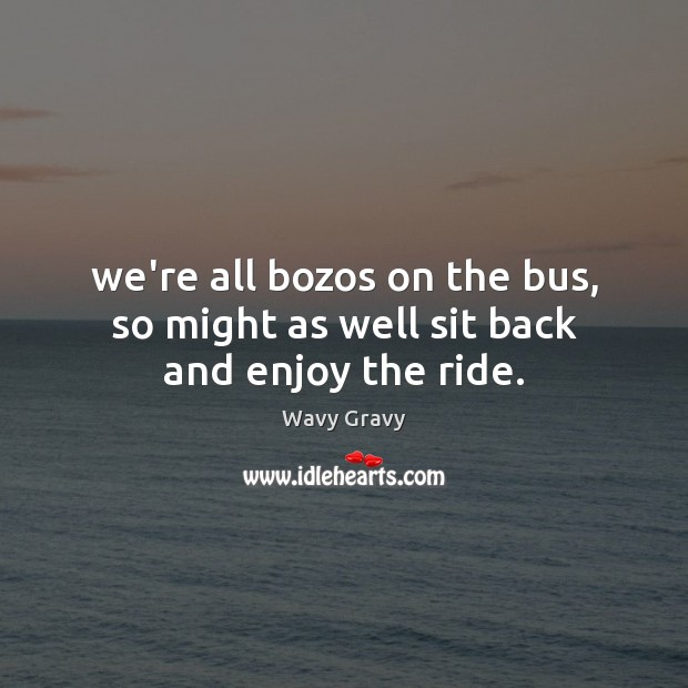 We're all bozos on the bus, so might as well sit back and enjoy the ride. Wavy Gravy Picture Quote