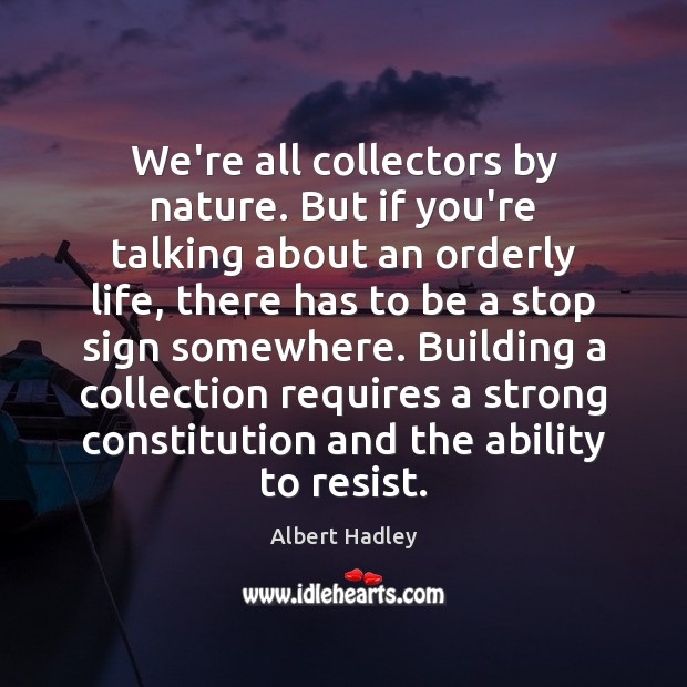 Image, We're all collectors by nature. But if you're talking about an orderly
