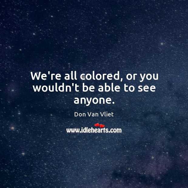 We're all colored, or you wouldn't be able to see anyone. Image