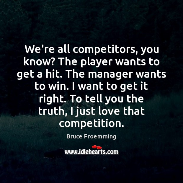 We're all competitors, you know? The player wants to get a hit. Image